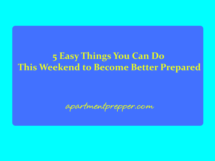 5 Easy Things You Can Do This Weekend to Become Better Prepared