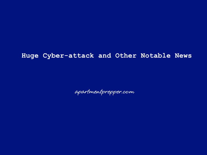 Huge Cyber attack and Other Notable News