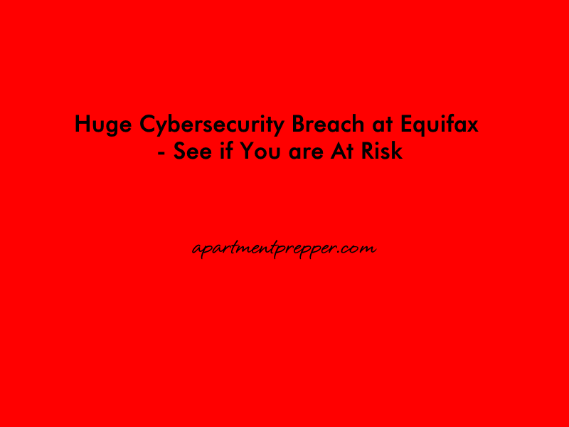 Huge Cybersecurity Breach at Equifax – See if You are At Risk