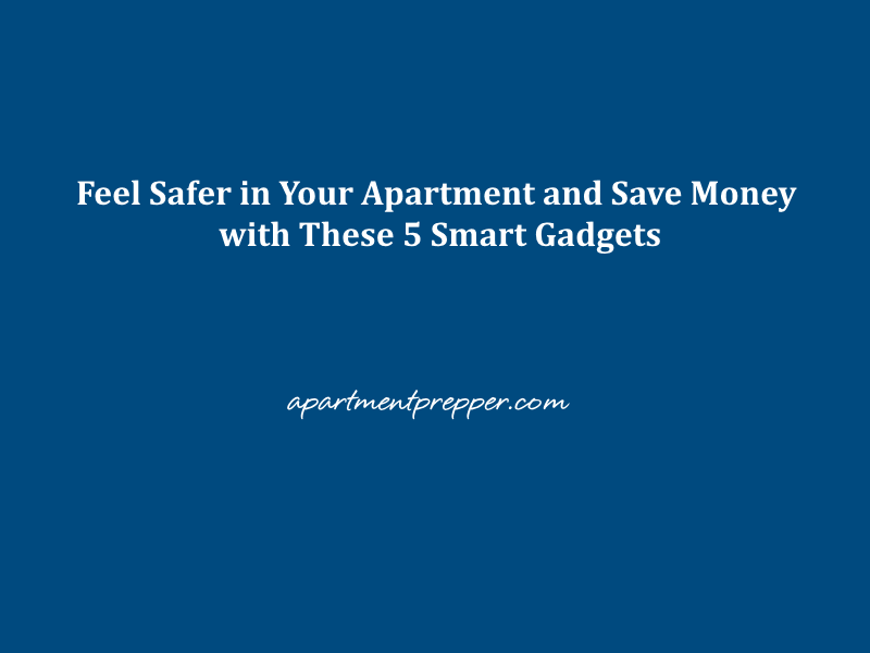 Feel Safer in Your Apartment and Save Money with These 5 Smart Gadgets